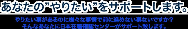あなたのやりたいをサポートします。やりたい事があるのに様々な事情で前に進めない事ないですか?そんなあなたに日本在籍確認センターがサポート致します。